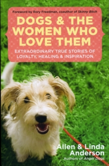 Dogs and the Women Who Love Them : Extraordinary True Stories of Loyalty, Healing, and Inspiration, Paperback / softback Book