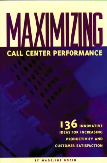 Maximizing Call Center Performance : 136 Innovative Ideas for Increasing Productivity and Customer Satisfaction, Paperback / softback Book