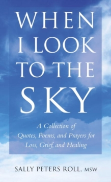 When I Look To The Sky : A Collection of Quotes, Poems and Prayers for Loss, Grief and Healing, Hardback Book