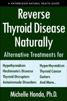 Reverse Thyroid Disease Naturally : Alternative Treatments for Hyperthyroidism, Hypothyroidism, Hashimoto's Disease, Graves' Disease, Thyroid Cancer, Goiters, and More, Paperback / softback Book
