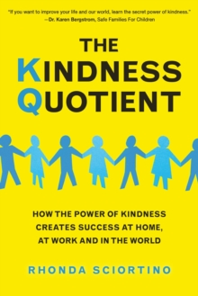 The Kindness Quotient : How the Power of Kindness Creates Success at Home, At Work and in the World, Hardback Book