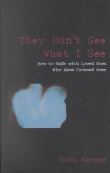 They Don't See What I See : How to Talk with Loved Ones Who Have Crossed Over, Paperback / softback Book