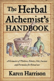 Herbal Alchemist's Handbook : A Grimoire of Philtres, Elixirs, Oils, Incense, and Formulas for Ritual Use, Paperback / softback Book