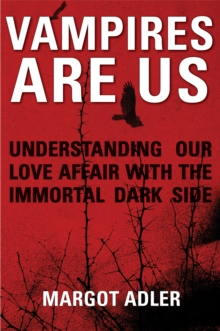 Vampires are Us : Understanding Our Love Affair with the Immortal Dark Side, Paperback Book