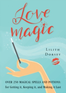 Love Magic : Over 250 Magical Spells and Potions for Getting it, Keeping it, and Making it Last, Paperback Book