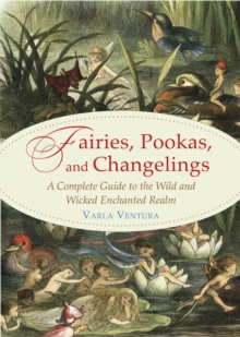 Fairies, Pookas, and Changelings : A Complete Guide to the Wild and Wicked Enchanted Realm, Paperback / softback Book