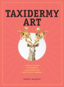 Taxidermy Art : A Rogue's Guide to the Work, the Culture, and How to Do It Yourself, Hardback Book