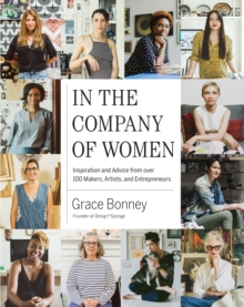 In the Company of Women : Inspiration and Advice from 100 Makers, Artist and Entrepeneurs, Hardback Book