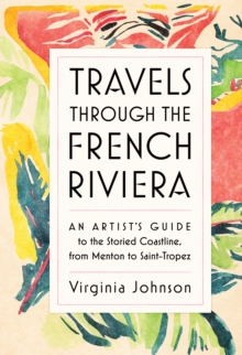 Travels Through the French Riviera : An Artist's Guide to the Storied Coastline, from Menton to Saint-Tropez, Hardback Book