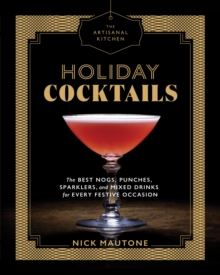 The Artisanal Kitchen: Holiday Cocktails : The Best Nogs, Punches, Sparklers, and Mixed Drinks for Every Festive Occasion, Hardback Book