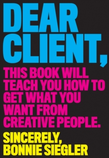 Dear Client : This Book Will Teach You How to Get What You Want from Creative People, Paperback Book