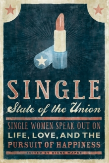 Single State of the Union : Single Women Speak Out on Life, Love, and the Pursuit of Happiness, Paperback / softback Book