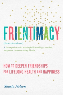 Frientimacy : How to Deepen Friendships for Lifelong Health and Happiness, Paperback / softback Book