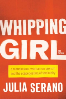 Whipping Girl : A Transsexual Woman on Sexism and the Scapegoating of Femininity, Paperback / softback Book