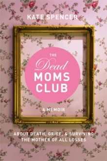 The Dead Moms Club : A Memoir about Death, Grief, and Surviving the Mother of All Losses, Paperback / softback Book