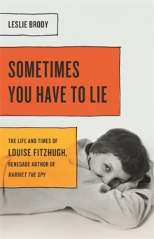Sometimes You Have to Lie : The Life and Times of Louise Fitzhugh, Renegade Author of Harriet the Spy, Hardback Book