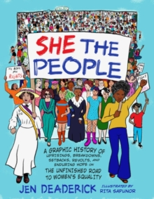 She the People : A Graphic History of Uprisings, Breakdowns, Setbacks, Revolts, and Enduring Hope on the Unfinished Road to Women's Equality, Paperback / softback Book