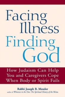 Facing Illness, Finding God : How Judaism Can Help You and Caregivers Cope When Body or Spirit Fails, Paperback / softback Book