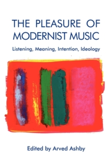 The Pleasure of Modernist Music - Listening, Meaning, Intention, Ideology, Paperback / softback Book