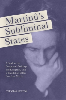 "Martinu's Subliminal States : A Study of the Composer's Writings and Reception, with a Translation of His ""American Diaries"", Hardback Book"