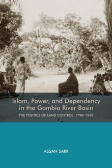 Islam, Power, and Dependency in the Gambia River Basin : The Politics of Land Control, 1790-1940, Hardback Book
