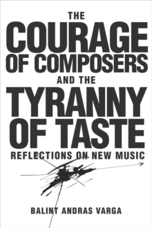 The Courage of Composers and the Tyranny of Taste : Reflections on New Music, Hardback Book