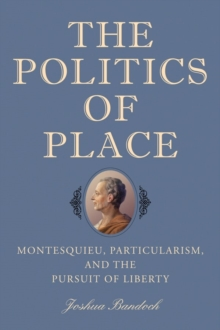The Politics of Place : Montesquieu, Particularism, and the Pursuit of Liberty, Hardback Book