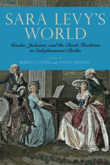 Sara Levy's World : Gender, Judaism, and the Bach Tradition in Enlightenment Berlin, Hardback Book