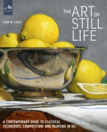 The Art of Still Life : A Contemporary Guide to Classical Techniques, Composition, Drawing, and Painting in Oil, Hardback Book