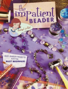The Impatient Beader : Easy Jewelry Projects for the Busy Beginner!, Paperback / softback Book