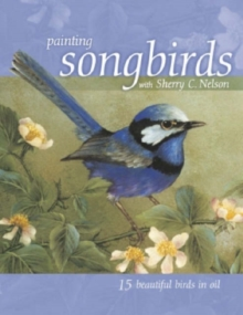 Painting Songbirds with Sherry C. Nelson : 15 Beautiful Birds in Oil, Paperback Book