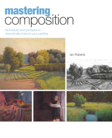 Mastering Composition : Techniques and Principles to Dramatically Improve Your Painting, Hardback Book