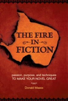 The Fire in Fiction : Passion, Purpose and Techniques to Make Your Novel Great, Paperback / softback Book