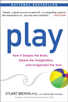 PLAY : How It Shapes the Brain, Opens the Imagination, and Invigorates the Soul, Paperback Book