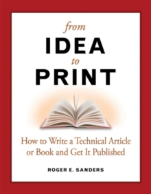 From Idea to Print : How to Write a Technical Book or Article and Get It Published, Paperback / softback Book