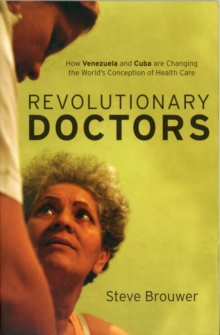 Revolutionary Doctors : How Venezuela and Cuba are Changing the World's Conception of Health Care, Paperback / softback Book