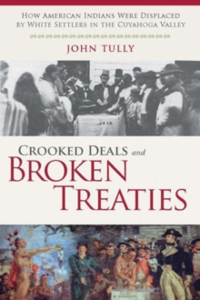Crooked Deals and Broken Treaties : How American Indians Were Displaced by White Settlers in the Cuyahoga Valley, Hardback Book