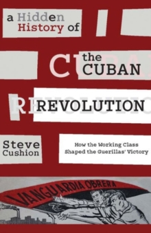 A Hidden History of the Cuban Revolution : How the Working Class Shaped the Guerillas' Victory, Paperback Book
