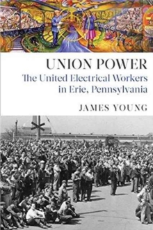 Union Power : The United Electrical Workers in Erie, Pennsylvania, Hardback Book