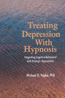 Treating Depression With Hypnosis : Integrating Cognitive-Behavioral and Strategic Approaches, Paperback Book