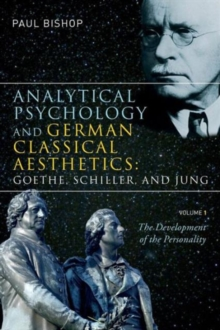 Analytical Psychology and German Classical Aesthetics: Goethe, Schiller, and Jung, Volume 1 : The Development of the Personality, Paperback / softback Book
