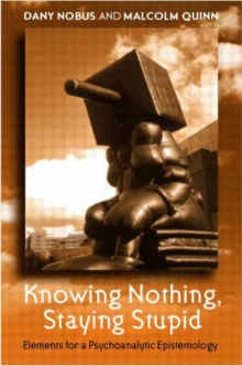 Knowing Nothing, Staying Stupid : Elements for a Psychoanalytic Epistemology, Paperback / softback Book