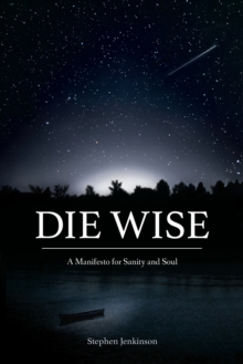 Die Wise : A Manifesto for Sanity and Soul, Paperback / softback Book
