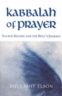 Kabbalah of Prayer : Sacred Sounds and the Soul's Journey, Paperback Book