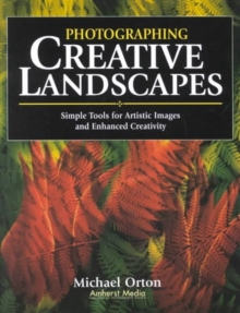 Photographing Creative Landscapes : Simple Tools for Artistic Images and Enhanced Creativity, Paperback / softback Book
