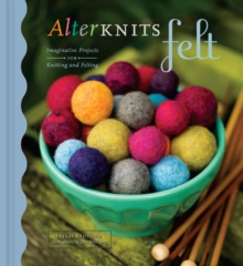 AlterKnits Felt : Imaginative Projects for Knitting and Felting, Hardback Book