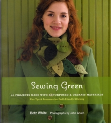 Sewing Green: 25 Projects Made with Repurposed and Organic Materi, Hardback Book