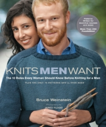 Knits Men Want : The 10 Rules Every Woman Should Know Before Knitting for a Man Plus the Only 10 Patterns She'll Ever Need, Paperback Book