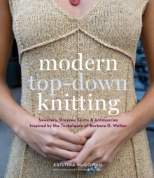 Modern Top-Down Knitting : Sweaters, Dresses, Skirts and Accessories Inspired by the Techniques of Barbara G. Walker, Hardback Book