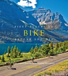 Fifty Places to Bike Before You Die : Biking Experts Share the World's Greatest Destinations, Hardback Book